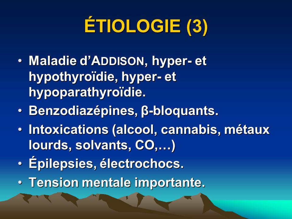 ÉTIOLOGIE (3) Maladie d'ADDISON, hyper- et hypothyroïdie, hyper- et hypoparathyroïdie. Benzodiazépines, β-bloquants.