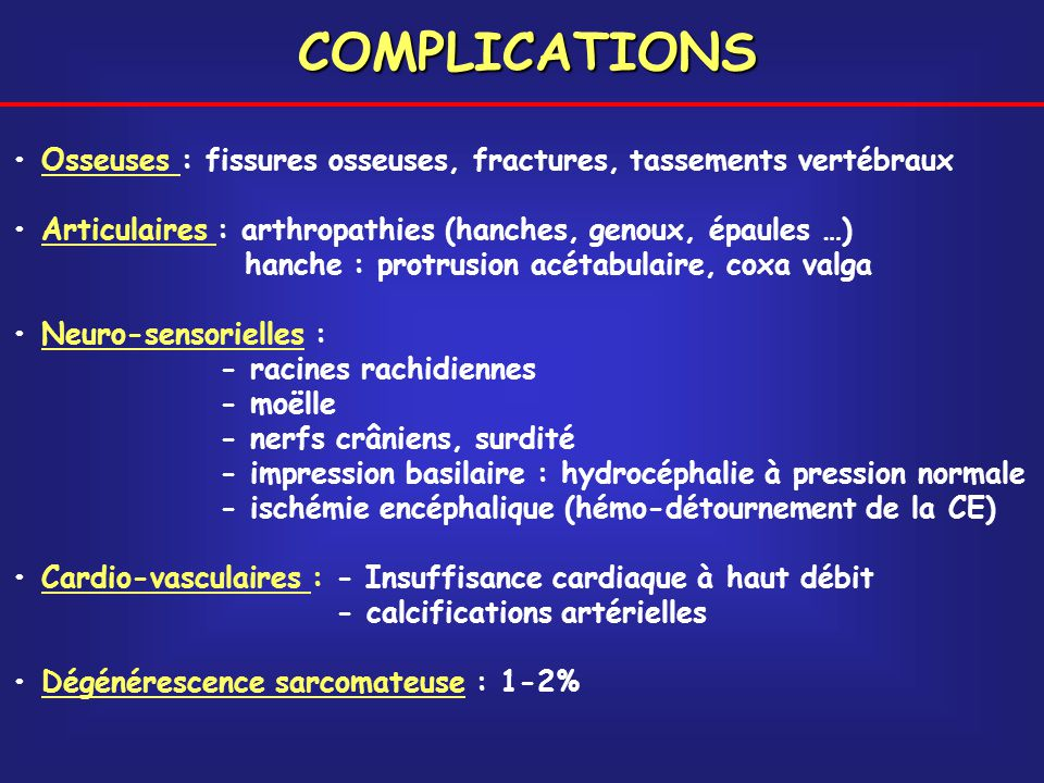 COMPLICATIONS • Osseuses : fissures osseuses, fractures, tassements vertébraux. • Articulaires : arthropathies (hanches, genoux, épaules …)