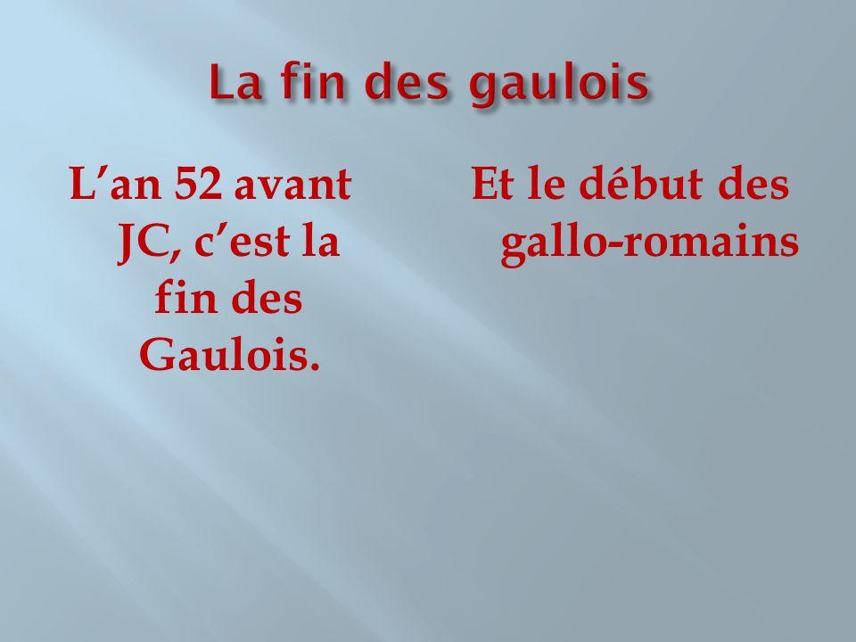 La fin des gaulois L'an 52 avant JC, c'est la fin des Gaulois.