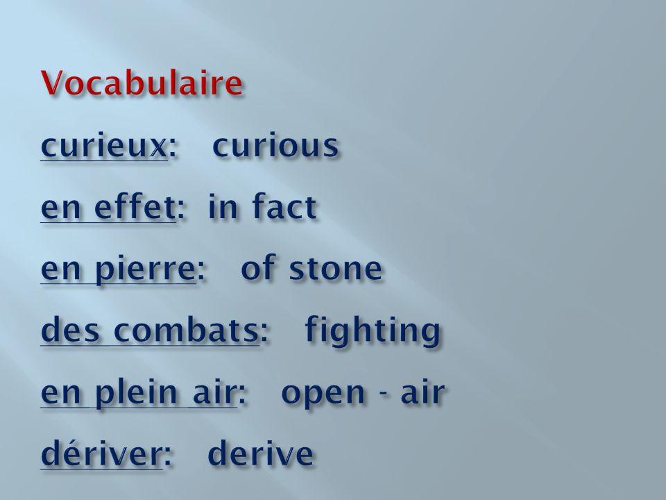 Vocabulaire curieux: curious en effet: in fact en pierre: of stone des combats: fighting en plein air: open - air dériver: derive
