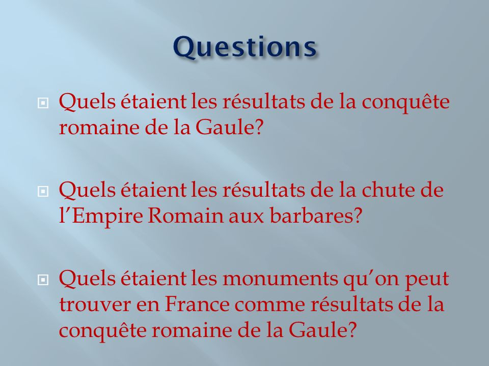 Questions Quels étaient les résultats de la conquête romaine de la Gaule Quels étaient les résultats de la chute de l'Empire Romain aux barbares
