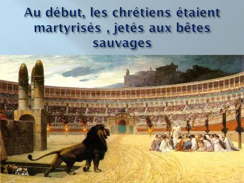 Au début, les chrétiens étaient martyrisés , jetés aux bêtes sauvages