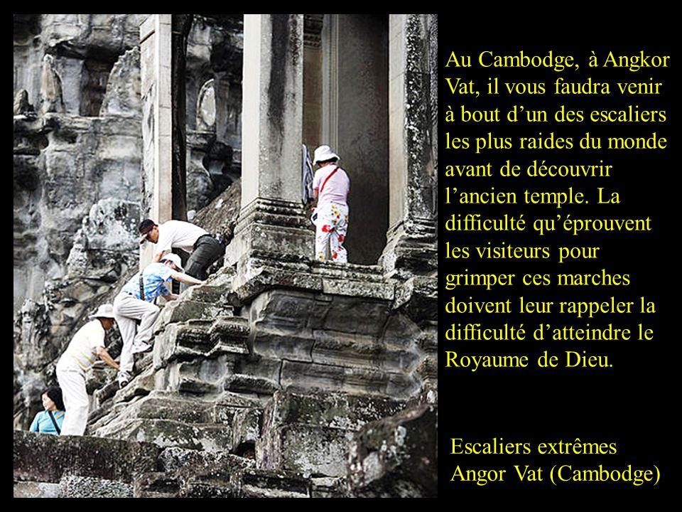 Au Cambodge, à Angkor Vat, il vous faudra venir à bout d'un des escaliers les plus raides du monde avant de découvrir l'ancien temple. La difficulté qu'éprouvent les visiteurs pour grimper ces marches doivent leur rappeler la difficulté d'atteindre le Royaume de Dieu.