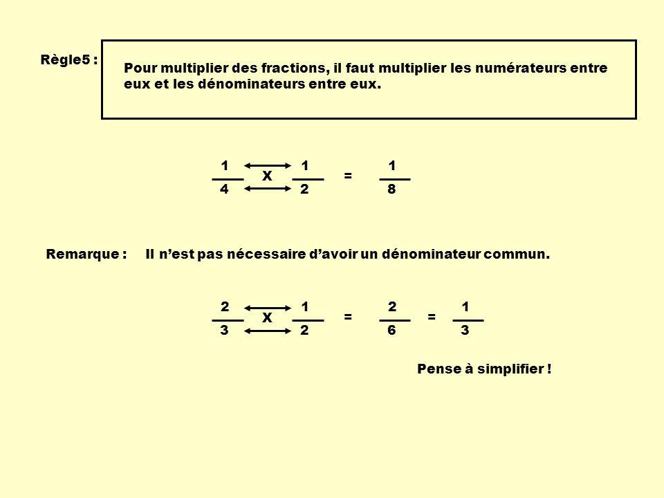 Règle5 : Pour multiplier des fractions, il faut multiplier les numérateurs entre eux et les dénominateurs entre eux.