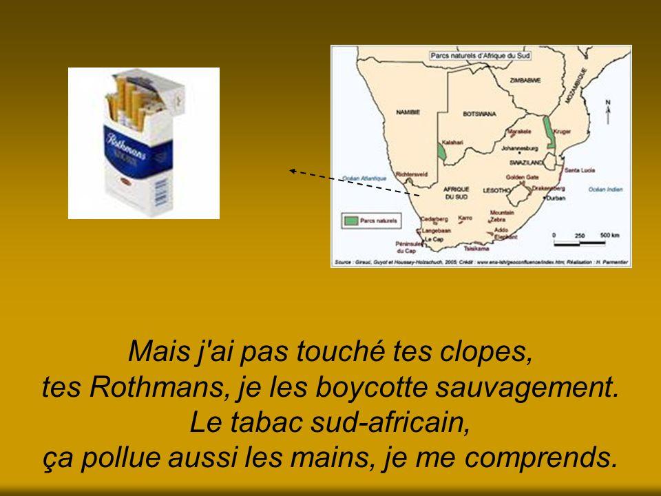 Mais j ai pas touché tes clopes, tes Rothmans, je les boycotte sauvagement.