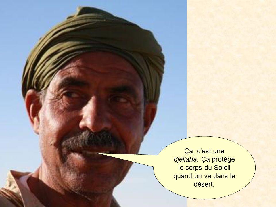 Ça, c'est une djellaba. Ça protège le corps du Soleil quand on va dans le désert.