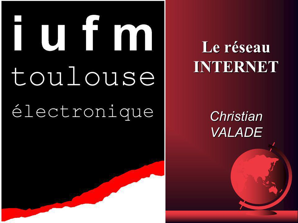 Le réseau INTERNET Christian VALADE IUFM de Toulouse
