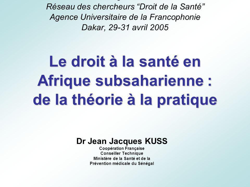 Animation régionale de Dakar Réseau des chercheurs Droit de la Santé Agence Universitaire de la Francophonie Dakar, 29-31 avril 2005 Le droit à la santé en Afrique subsaharienne : de la théorie à la pratique