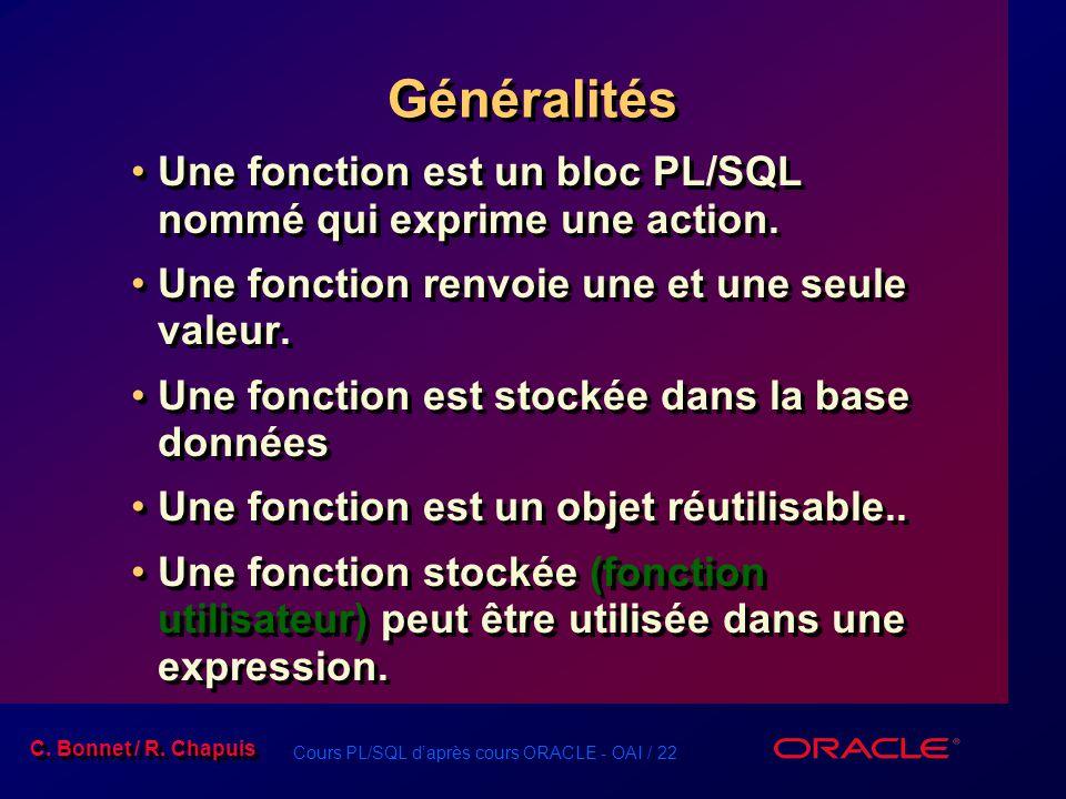 Généralités Une fonction est un bloc PL/SQL nommé qui exprime une action. Une fonction renvoie une et une seule valeur.