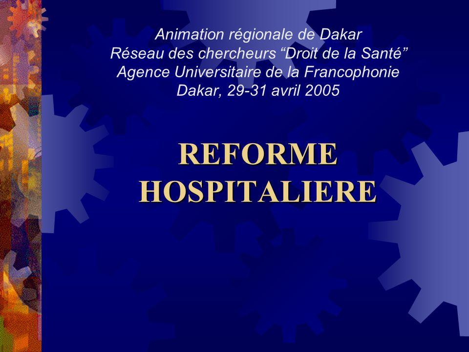 Animation régionale de Dakar Réseau des chercheurs Droit de la Santé Agence Universitaire de la Francophonie Dakar, 29-31 avril 2005 REFORME HOSPITALIERE