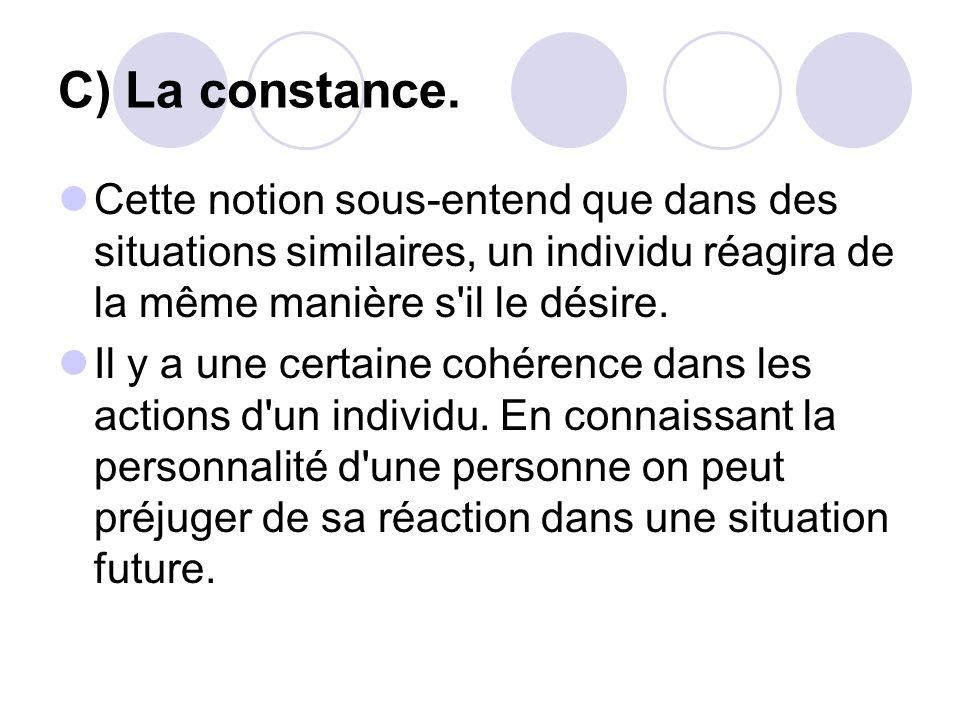 C) La constance. Cette notion sous-entend que dans des situations similaires, un individu réagira de la même manière s il le désire.