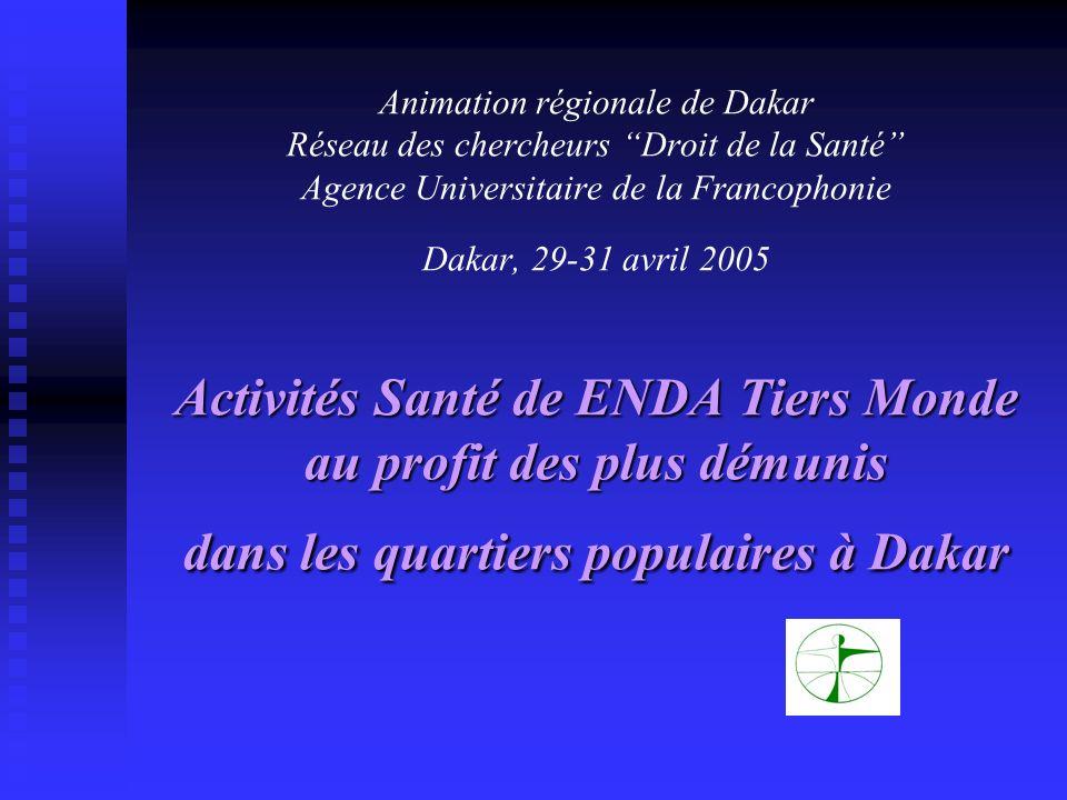 Animation régionale de Dakar Réseau des chercheurs Droit de la Santé Agence Universitaire de la Francophonie Dakar, 29-31 avril 2005 Activités Santé de ENDA Tiers Monde au profit des plus démunis dans les quartiers populaires à Dakar