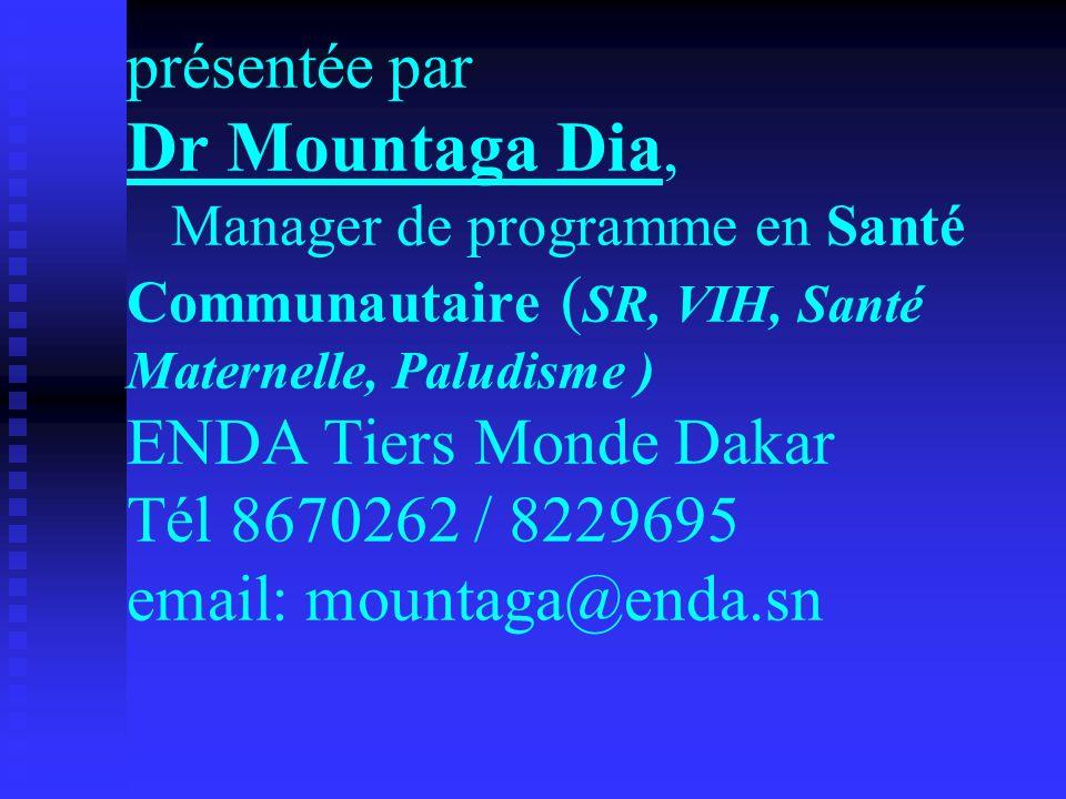 présentée par Dr Mountaga Dia, Manager de programme en Santé Communautaire (SR, VIH, Santé Maternelle, Paludisme ) ENDA Tiers Monde Dakar Tél 8670262 / 8229695 email: mountaga@enda.sn
