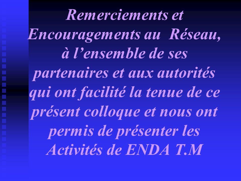 Remerciements et Encouragements au Réseau, à l'ensemble de ses partenaires et aux autorités qui ont facilité la tenue de ce présent colloque et nous ont permis de présenter les Activités de ENDA T.M