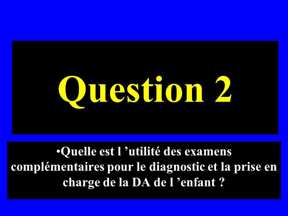 Question 2 Quelle est l 'utilité des examens complémentaires pour le diagnostic et la prise en charge de la DA de l 'enfant