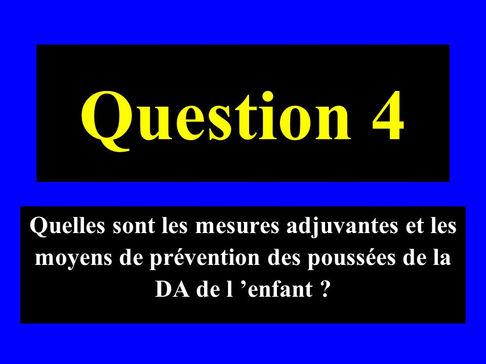 Question 4 Quelles sont les mesures adjuvantes et les moyens de prévention des poussées de la DA de l 'enfant