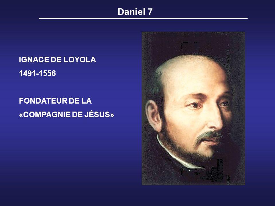 Daniel 7 IGNACE DE LOYOLA 1491-1556 FONDATEUR DE LA