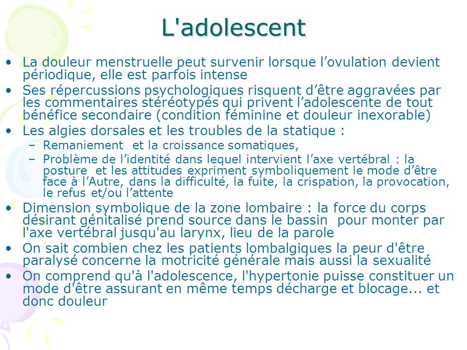 L adolescent La douleur menstruelle peut survenir lorsque l'ovulation devient périodique, elle est parfois intense.