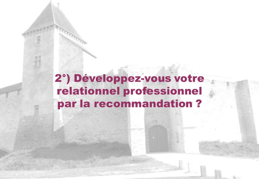 2°) Développez-vous votre relationnel professionnel par la recommandation