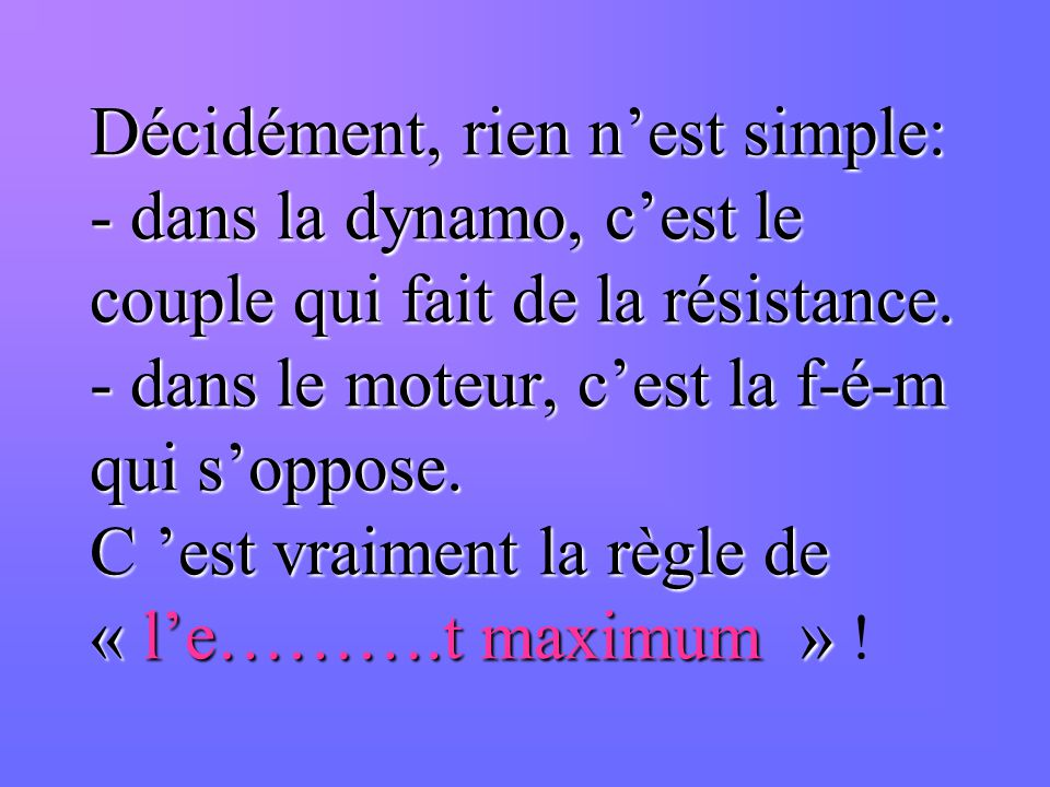 Décidément, rien n'est simple: - dans la dynamo, c'est le couple qui fait de la résistance.
