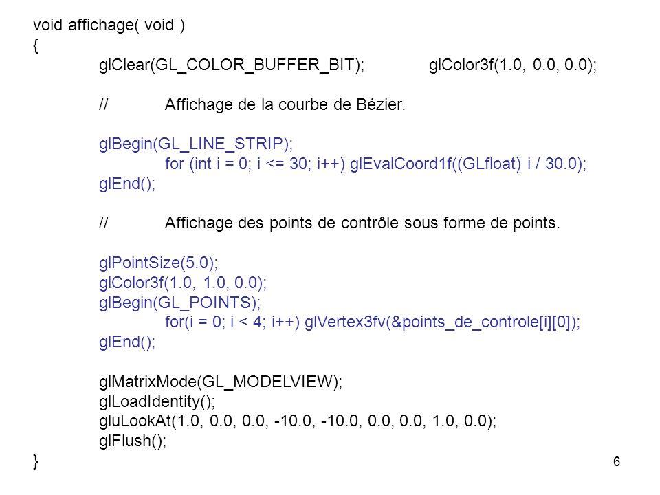void affichage( void ) { glClear(GL_COLOR_BUFFER_BIT); glColor3f(1.0, 0.0, 0.0); // Affichage de la courbe de Bézier.