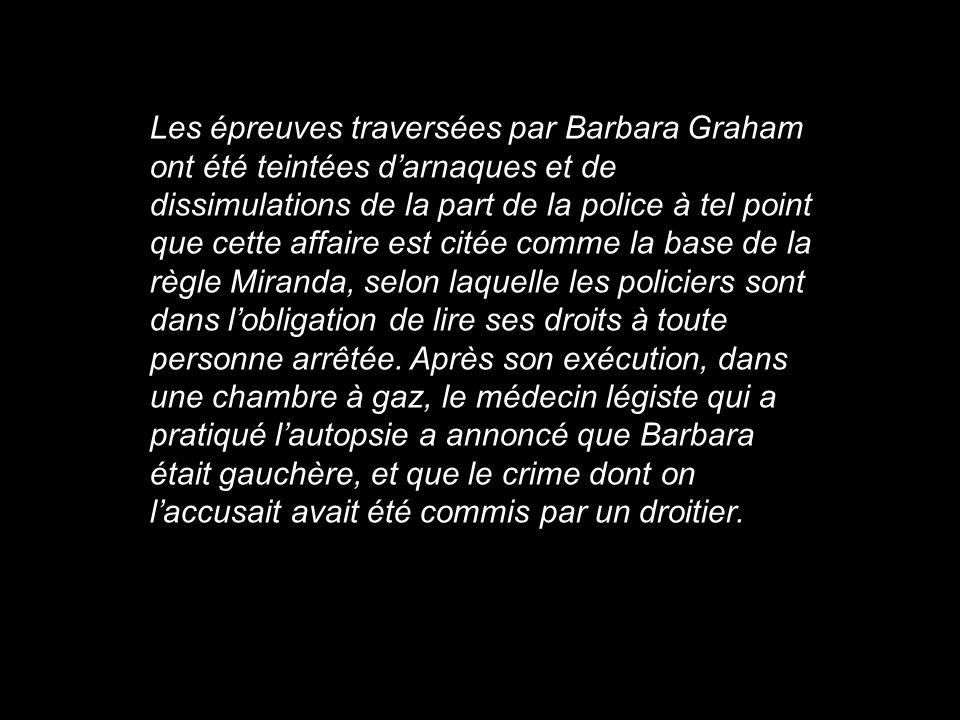 Les épreuves traversées par Barbara Graham ont été teintées d'arnaques et de dissimulations de la part de la police à tel point que cette affaire est citée comme la base de la règle Miranda, selon laquelle les policiers sont dans l'obligation de lire ses droits à toute personne arrêtée.