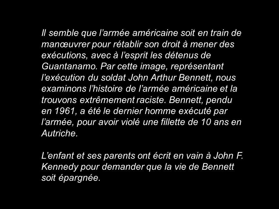 Il semble que l'armée américaine soit en train de manœuvrer pour rétablir son droit à mener des exécutions, avec à l'esprit les détenus de Guantanamo. Par cette image, représentant l'exécution du soldat John Arthur Bennett, nous examinons l'histoire de l'armée américaine et la trouvons extrêmement raciste. Bennett, pendu en 1961, a été le dernier homme exécuté par l'armée, pour avoir violé une fillette de 10 ans en Autriche.