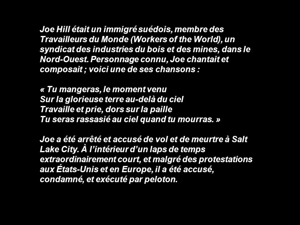 Joe Hill était un immigré suédois, membre des Travailleurs du Monde (Workers of the World), un syndicat des industries du bois et des mines, dans le Nord-Ouest. Personnage connu, Joe chantait et composait ; voici une de ses chansons :