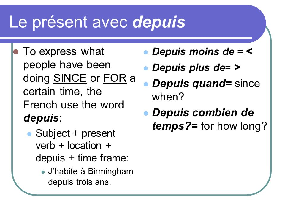 Le présent avec depuis To express what people have been doing SINCE or FOR a certain time, the French use the word depuis: