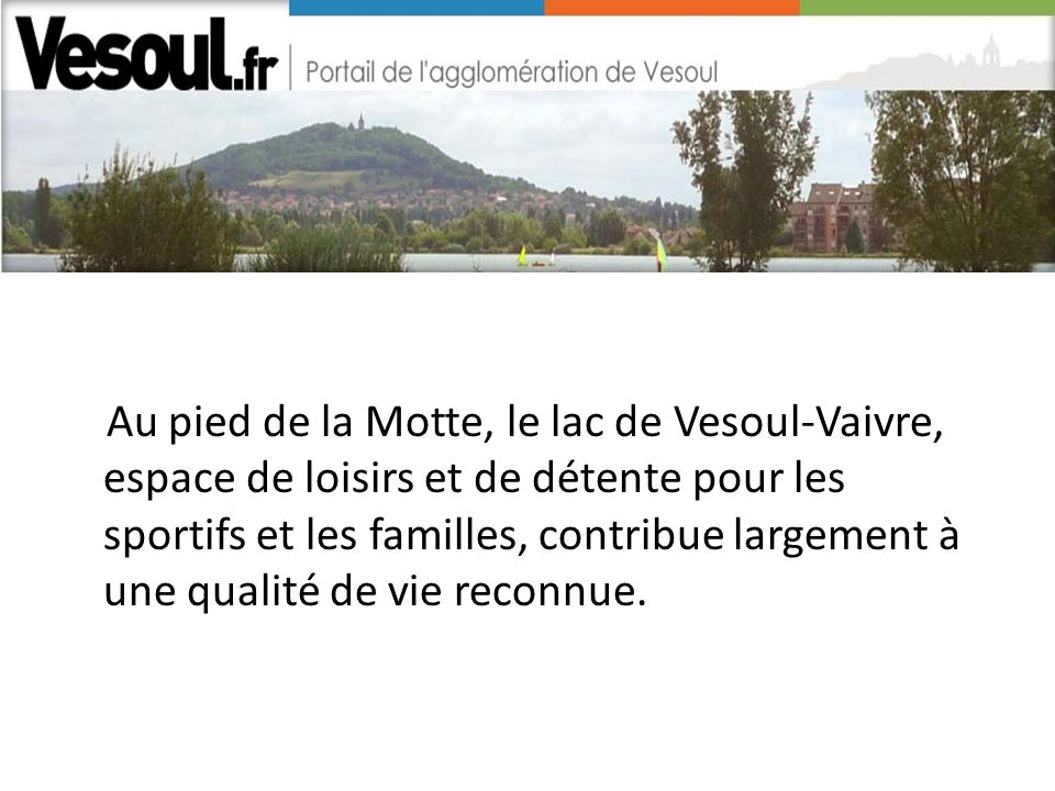 Au pied de la Motte, le lac de Vesoul-Vaivre, espace de loisirs et de détente pour les sportifs et les familles, contribue largement à une qualité de vie reconnue.
