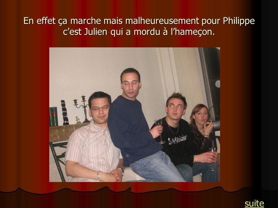 En effet ça marche mais malheureusement pour Philippe c'est Julien qui a mordu à l'hameçon.