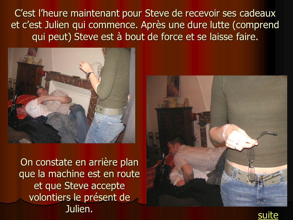 C'est l'heure maintenant pour Steve de recevoir ses cadeaux et c'est Julien qui commence. Après une dure lutte (comprend qui peut) Steve est à bout de force et se laisse faire.
