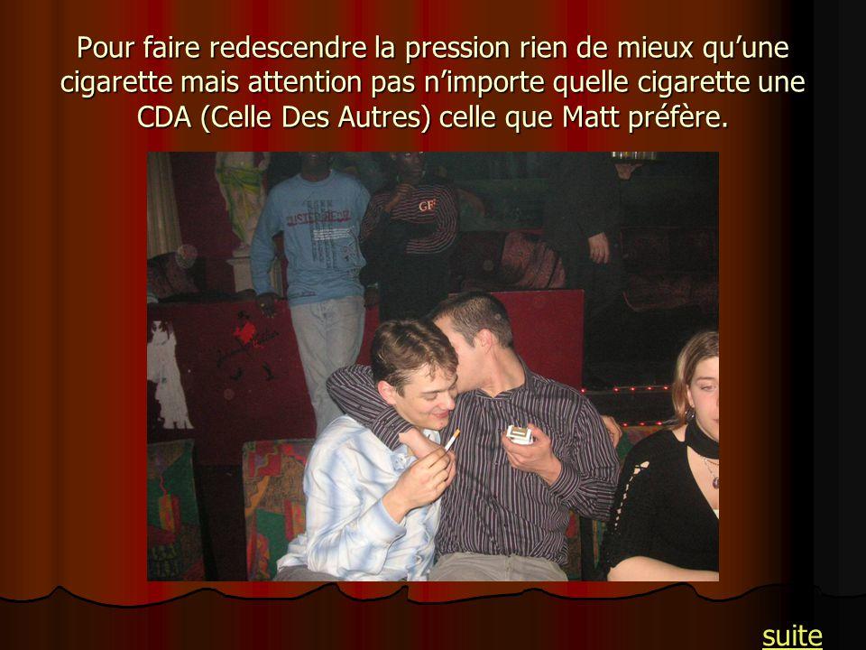 Pour faire redescendre la pression rien de mieux qu'une cigarette mais attention pas n'importe quelle cigarette une CDA (Celle Des Autres) celle que Matt préfère.