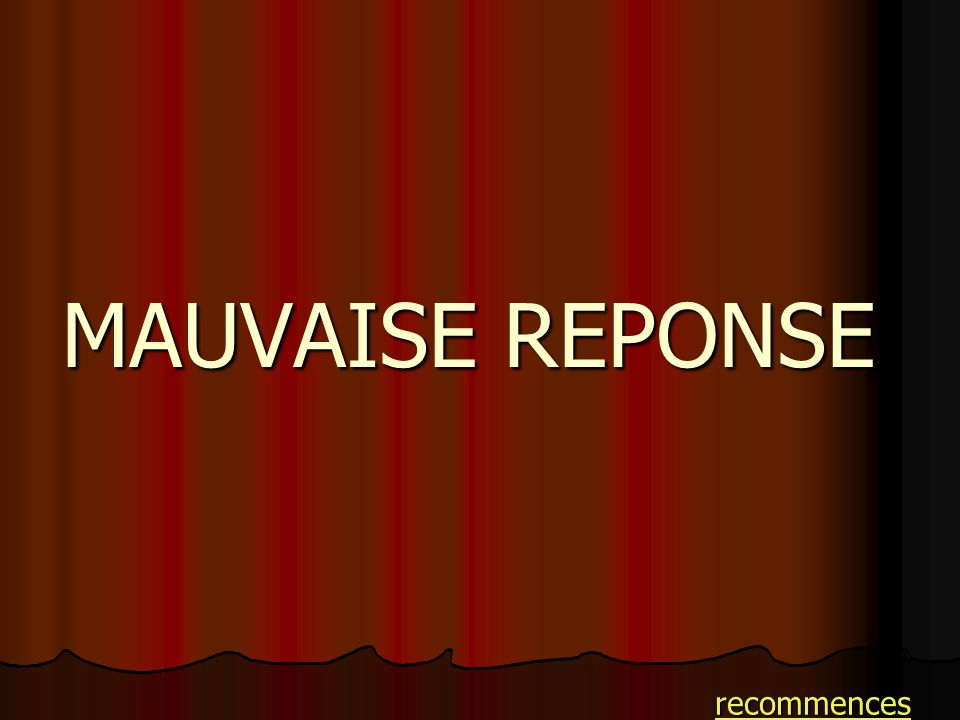 MAUVAISE REPONSE recommences