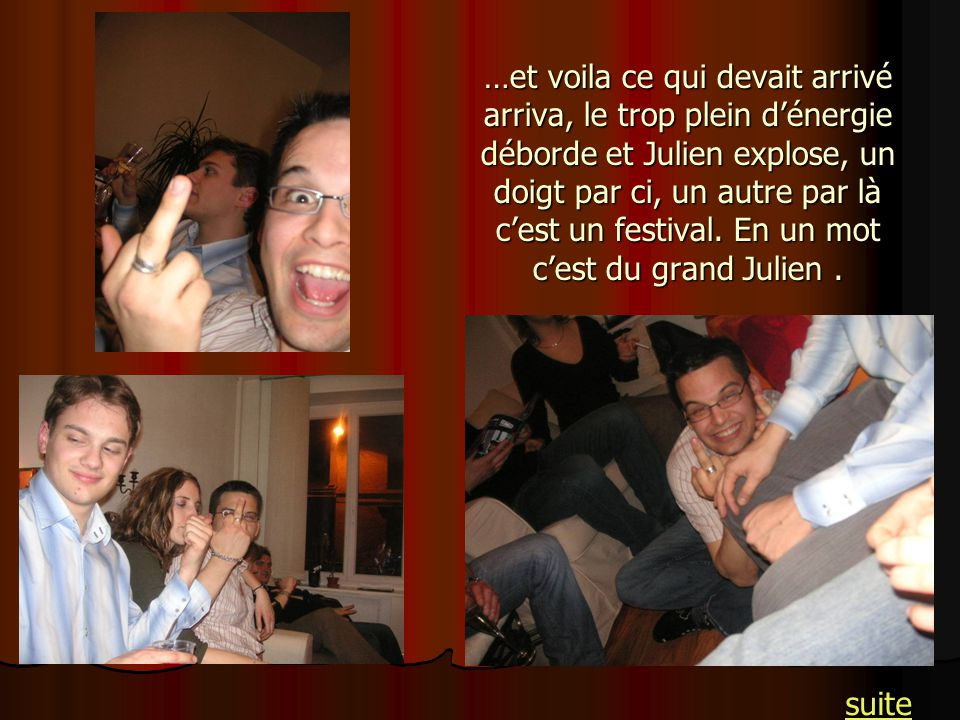 …et voila ce qui devait arrivé arriva, le trop plein d'énergie déborde et Julien explose, un doigt par ci, un autre par là c'est un festival. En un mot c'est du grand Julien .