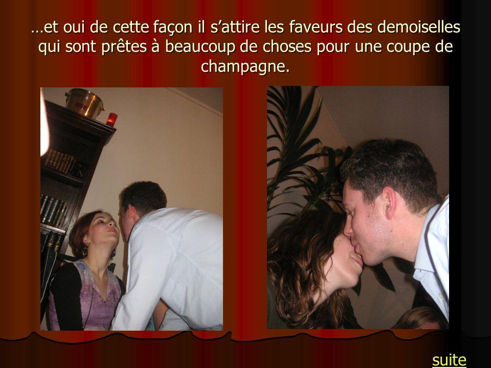…et oui de cette façon il s'attire les faveurs des demoiselles qui sont prêtes à beaucoup de choses pour une coupe de champagne.