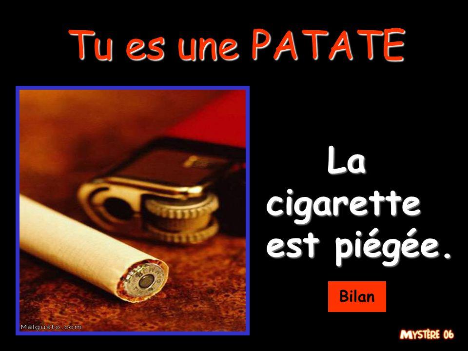 Tu es une PATATE La cigarette est piégée. Bilan