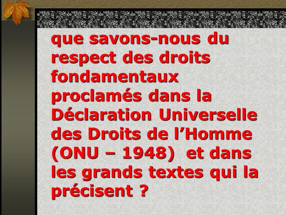 que savons-nous du respect des droits fondamentaux proclamés dans la Déclaration Universelle des Droits de l'Homme (ONU – 1948) et dans les grands textes qui la précisent