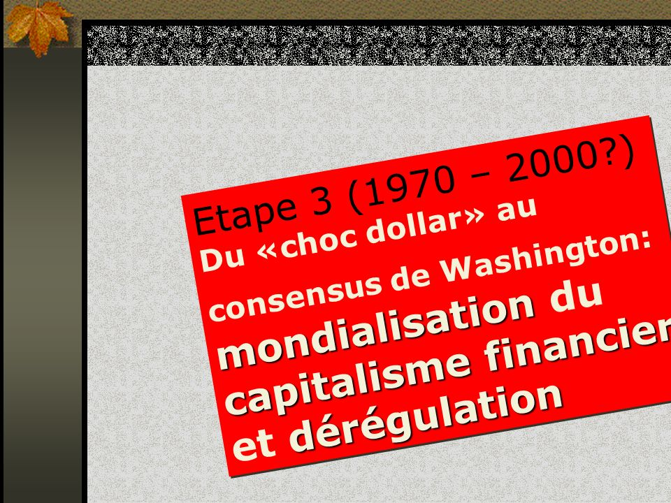 Etape 3 (1970 – 2000 ) Du «choc dollar» au consensus de Washington: mondialisation du capitalisme financier et dérégulation.