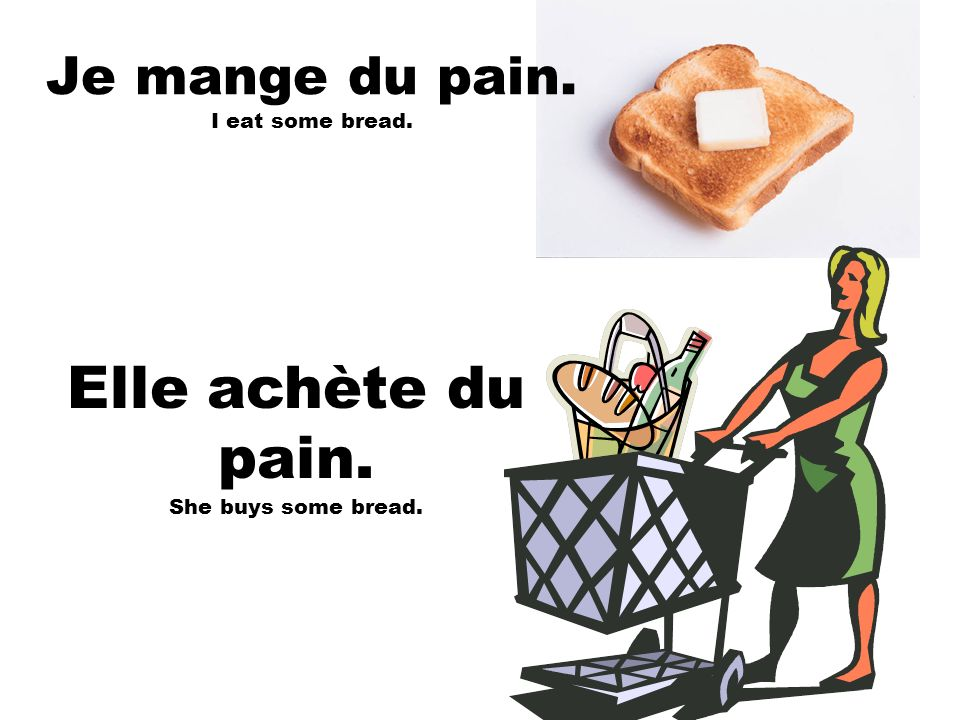 Je mange du pain. I eat some bread.
