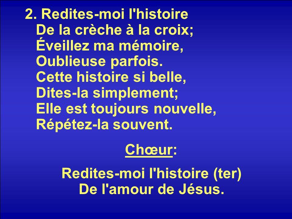 Chœur: Redites-moi l histoire (ter) De l amour de Jésus.