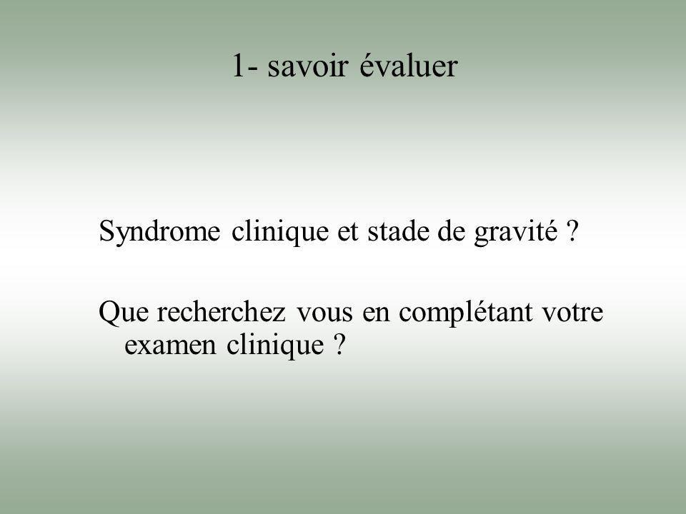 1- savoir évaluer Syndrome clinique et stade de gravité