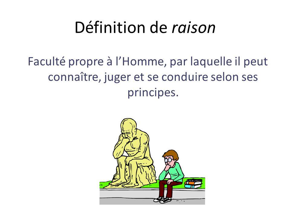 Définition de raison Faculté propre à l'Homme, par laquelle il peut connaître, juger et se conduire selon ses principes.