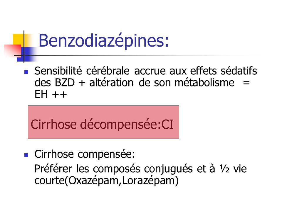 Benzodiazépines:Sensibilité cérébrale accrue aux effets sédatifs des BZD + altération de son métabolisme = EH ++
