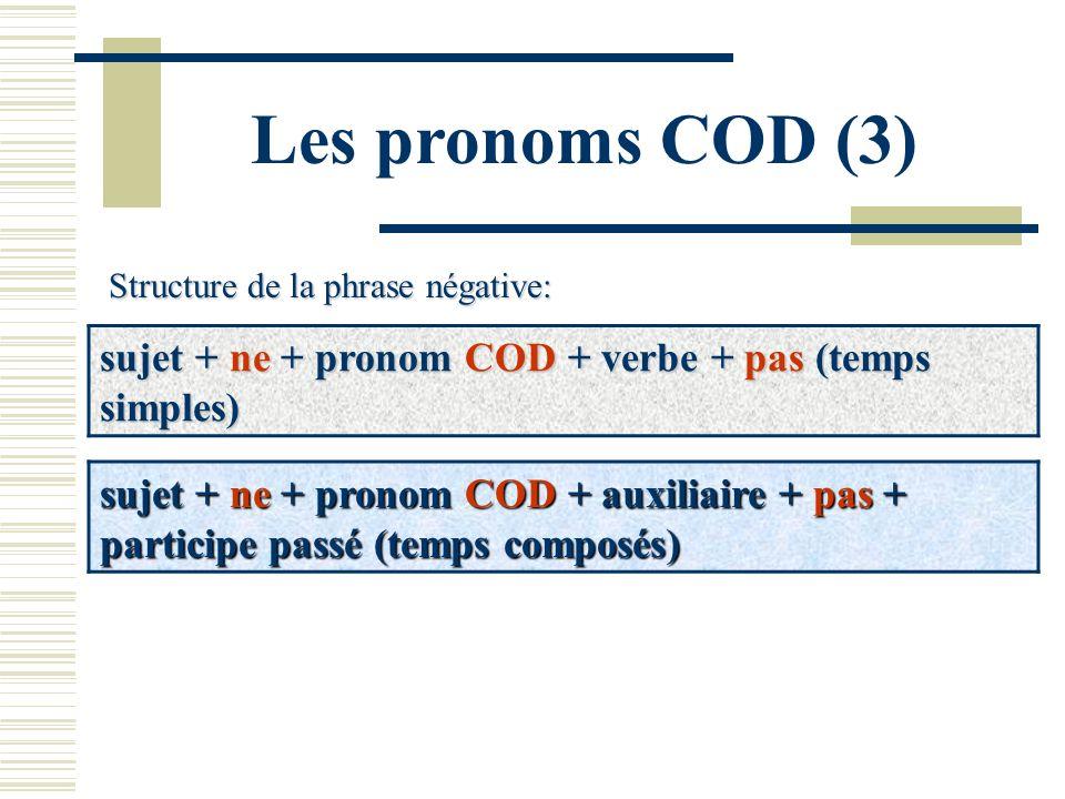 Les pronoms COD (3)Structure de la phrase négative: sujet + ne + pronom COD + verbe + pas (temps simples)
