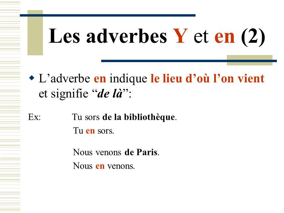 Les adverbes Y et en (2) L'adverbe en indique le lieu d'où l'on vient et signifie de là : Ex: Tu sors de la bibliothèque.