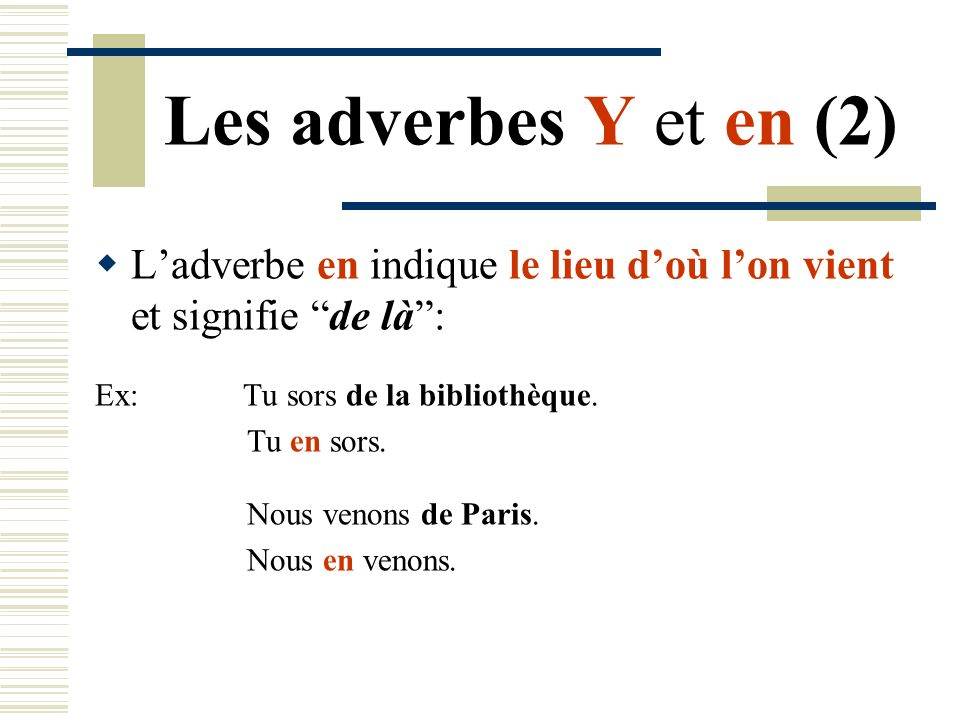 Les adverbes Y et en (2)L'adverbe en indique le lieu d'où l'on vient et signifie de là : Ex: Tu sors de la bibliothèque.