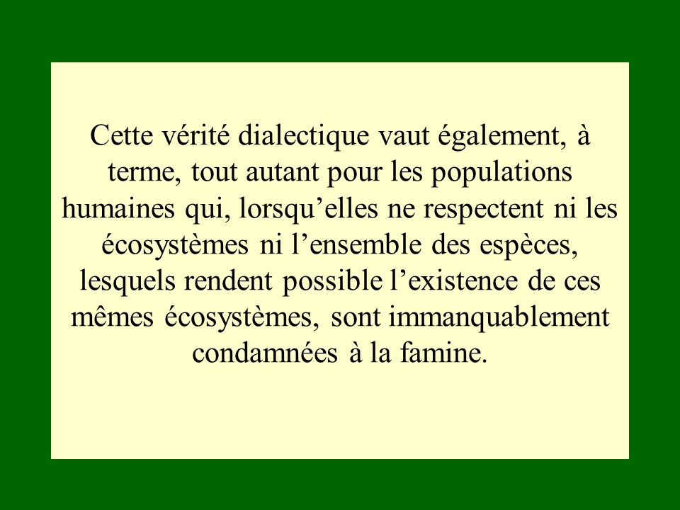 Cette vérité dialectique vaut également, à terme, tout autant pour les populations humaines qui, lorsqu'elles ne respectent ni les écosystèmes ni l'ensemble des espèces, lesquels rendent possible l'existence de ces mêmes écosystèmes, sont immanquablement condamnées à la famine.