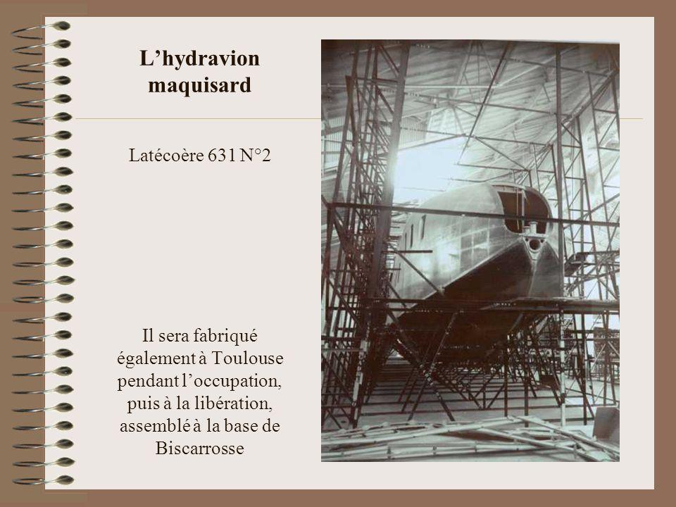L'hydravion maquisard Latécoère 631 N°2 Il sera fabriqué également à Toulouse pendant l'occupation, puis à la libération, assemblé à la base de Biscarrosse