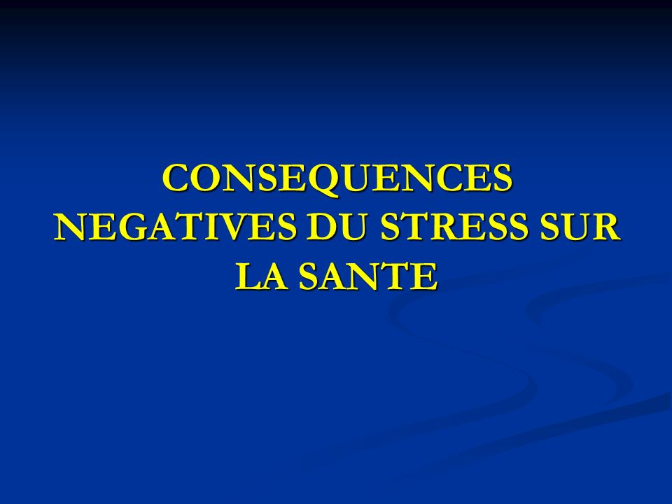 CONSEQUENCES NEGATIVES DU STRESS SUR LA SANTE